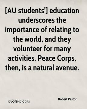 Robert Pastor  - [AU students'] education underscores the importance of relating to the world, and they volunteer for many activities. Peace Corps, then, is a natural avenue.