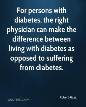Robert Rizza  - For persons with diabetes, the right physician can make the difference between living with diabetes as opposed to suffering from diabetes.