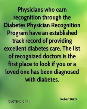 Robert Rizza  - Physicians who earn recognition through the Diabetes Physician Recognition Program have an established track record of providing excellent diabetes care. The list of recognized doctors is the first place to look if you or a loved one has been diagnosed with diabetes.