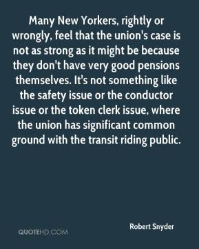 Many New Yorkers, rightly or wrongly, feel that the union's case is not as strong as it might be because they don't have very good pensions themselves. It's not something like the safety issue or the conductor issue or the token clerk issue, where the union has significant common ground with the transit riding public.