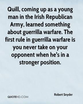 Robert Snyder  - Quill, coming up as a young man in the Irish Republican Army, learned something about guerrilla warfare. The first rule in guerrilla warfare is you never take on your opponent when he's in a stronger position.