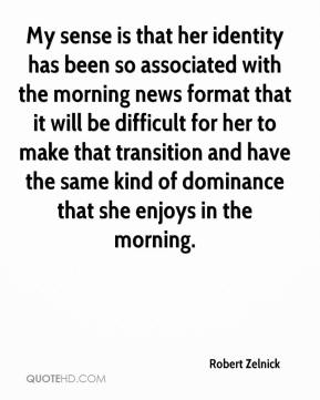 Robert Zelnick  - My sense is that her identity has been so associated with the morning news format that it will be difficult for her to make that transition and have the same kind of dominance that she enjoys in the morning.