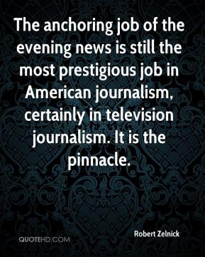 Robert Zelnick  - The anchoring job of the evening news is still the most prestigious job in American journalism, certainly in television journalism. It is the pinnacle.