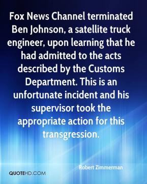 Robert Zimmerman  - Fox News Channel terminated Ben Johnson, a satellite truck engineer, upon learning that he had admitted to the acts described by the Customs Department. This is an unfortunate incident and his supervisor took the appropriate action for this transgression.