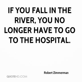 Robert Zimmerman  - If you fall in the river, you no longer have to go to the hospital.