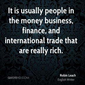 Robin Leach - It is usually people in the money business, finance, and international trade that are really rich.