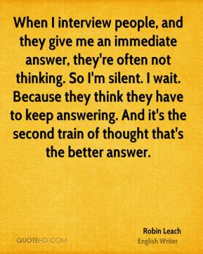 Robin Leach - When I interview people, and they give me an immediate answer, they're often not thinking. So I'm silent. I wait. Because they think they have to keep answering. And it's the second train of thought that's the better answer.
