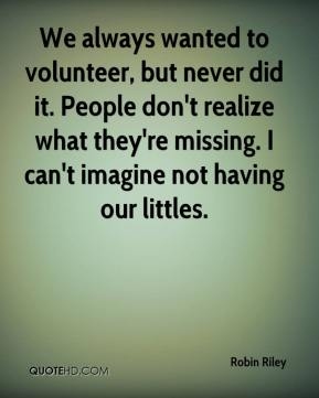 Robin Riley  - We always wanted to volunteer, but never did it. People don't realize what they're missing. I can't imagine not having our littles.