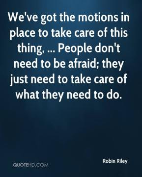 Robin Riley  - We've got the motions in place to take care of this thing, ... People don't need to be afraid; they just need to take care of what they need to do.