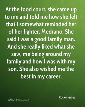 Rocky Juarez  - At the food court, she came up to me and told me how she felt that I somewhat reminded her of her fighter, Medrano. She said I was a good family man. And she really liked what she saw, me being around my family and how I was with my son. She also wished me the best in my career.