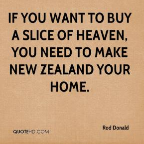 Rod Donald  - If you want to buy a slice of heaven, you need to make New Zealand your home.