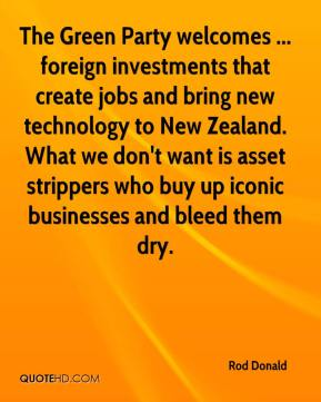 Rod Donald  - The Green Party welcomes ... foreign investments that create jobs and bring new technology to New Zealand. What we don't want is asset strippers who buy up iconic businesses and bleed them dry.