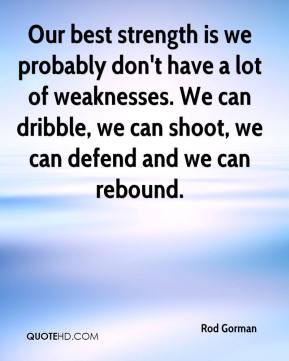 Rod Gorman  - Our best strength is we probably don't have a lot of weaknesses. We can dribble, we can shoot, we can defend and we can rebound.