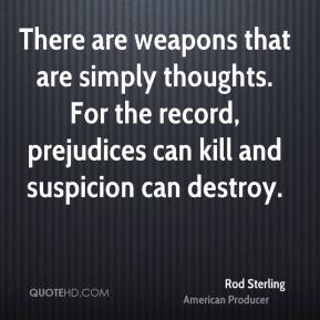 Rod Sterling  - There are weapons that are simply thoughts. For the record, prejudices can kill and suspicion can destroy.