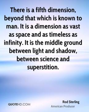 Rod Sterling  - There is a fifth dimension, beyond that which is known to man. It is a dimension as vast as space and as timeless as infinity. It is the middle ground between light and shadow, between science and superstition.