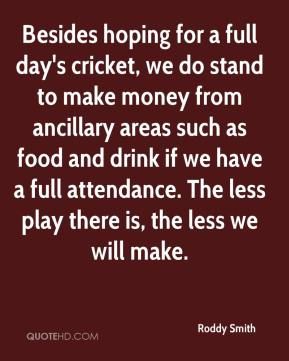 Roddy Smith  - Besides hoping for a full day's cricket, we do stand to make money from ancillary areas such as food and drink if we have a full attendance. The less play there is, the less we will make.