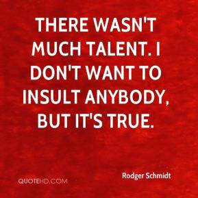 Rodger Schmidt  - There wasn't much talent. I don't want to insult anybody, but it's true.