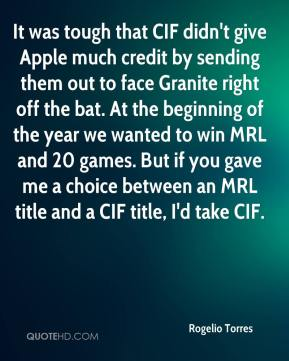 Rogelio Torres  - It was tough that CIF didn't give Apple much credit by sending them out to face Granite right off the bat. At the beginning of the year we wanted to win MRL and 20 games. But if you gave me a choice between an MRL title and a CIF title, I'd take CIF.
