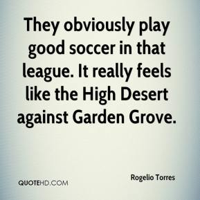 Rogelio Torres  - They obviously play good soccer in that league. It really feels like the High Desert against Garden Grove.
