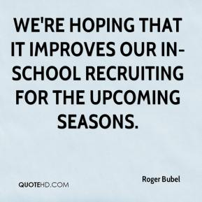 We're hoping that it improves our in-school recruiting for the upcoming seasons.