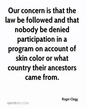 Roger Clegg  - Our concern is that the law be followed and that nobody be denied participation in a program on account of skin color or what country their ancestors came from.