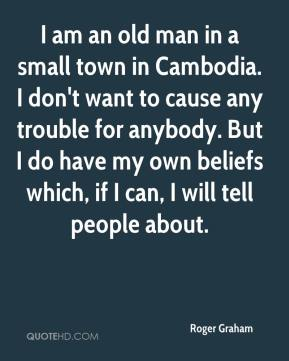 Roger Graham  - I am an old man in a small town in Cambodia. I don't want to cause any trouble for anybody. But I do have my own beliefs which, if I can, I will tell people about.