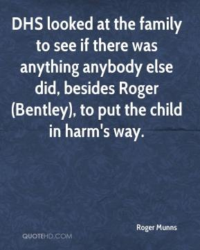 DHS looked at the family to see if there was anything anybody else did, besides Roger (Bentley), to put the child in harm's way.