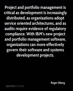 Roger Oberg  - Project and portfolio management is critical as development is increasingly distributed, as organizations adopt service oriented architectures, and as audits require evidence of regulatory compliance. With IBM's new project and portfolio management software, organizations can more effectively govern their software and systems development projects.