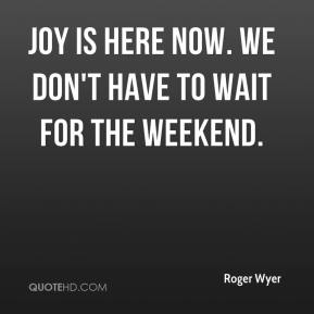 Roger Wyer  - Joy is here now. We don't have to wait for the weekend.