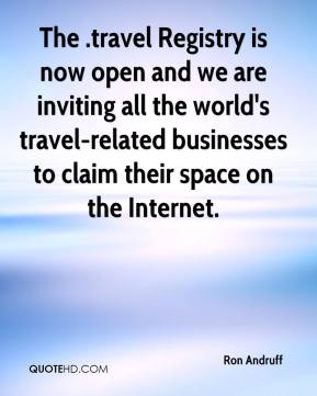 Ron Andruff  - The .travel Registry is now open and we are inviting all the world's travel-related businesses to claim their space on the Internet.