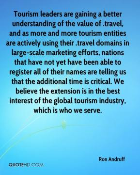 Ron Andruff  - Tourism leaders are gaining a better understanding of the value of .travel, and as more and more tourism entities are actively using their .travel domains in large-scale marketing efforts, nations that have not yet have been able to register all of their names are telling us that the additional time is critical. We believe the extension is in the best interest of the global tourism industry, which is who we serve.