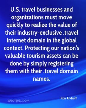 Ron Andruff  - U.S. travel businesses and organizations must move quickly to realize the value of their industry-exclusive .travel Internet domain in the global context. Protecting our nation's valuable tourism assets can be done by simply registering them with their .travel domain names.