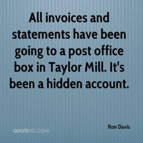 Ron Davis  - All invoices and statements have been going to a post office box in Taylor Mill. It's been a hidden account.