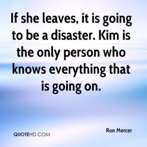 Ron Mercer  - If she leaves, it is going to be a disaster. Kim is the only person who knows everything that is going on.