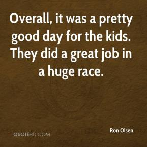 Ron Olsen  - Overall, it was a pretty good day for the kids. They did a great job in a huge race.