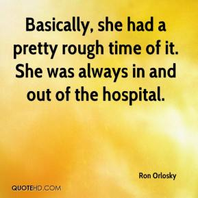 Ron Orlosky  - Basically, she had a pretty rough time of it. She was always in and out of the hospital.
