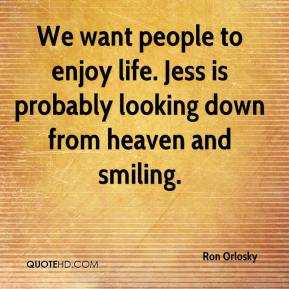 Ron Orlosky  - We want people to enjoy life. Jess is probably looking down from heaven and smiling.