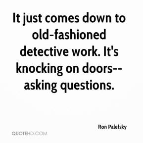It just comes down to old-fashioned detective work. It's knocking on doors--asking questions.