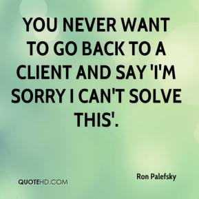You never want to go back to a client and say 'I'm sorry I can't solve this'.