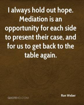 Ron Weber  - I always hold out hope. Mediation is an opportunity for each side to present their case, and for us to get back to the table again.
