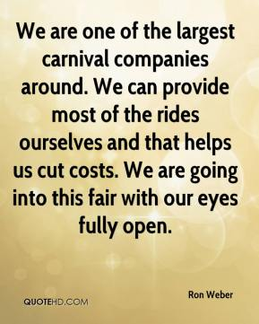 We are one of the largest carnival companies around. We can provide most of the rides ourselves and that helps us cut costs. We are going into this fair with our eyes fully open.