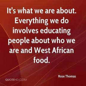 Rose Thomas  - It's what we are about. Everything we do involves educating people about who we are and West African food.