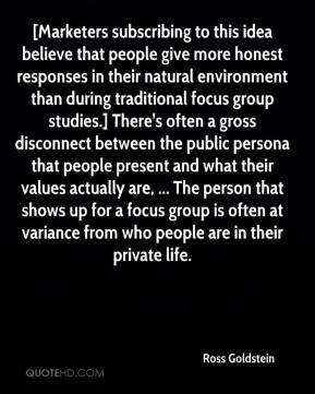 [Marketers subscribing to this idea believe that people give more honest responses in their natural environment than during traditional focus group studies.] There's often a gross disconnect between the public persona that people present and what their values actually are, ... The person that shows up for a focus group is often at variance from who people are in their private life.