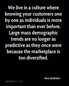 Ross Goldstein  - We live in a culture where knowing your customers one by one as individuals is more important than ever before. Large mass demographic trends are no longer as predictive as they once were because the marketplace is too diversified.