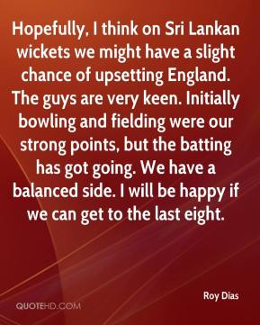 Roy Dias  - Hopefully, I think on Sri Lankan wickets we might have a slight chance of upsetting England. The guys are very keen. Initially bowling and fielding were our strong points, but the batting has got going. We have a balanced side. I will be happy if we can get to the last eight.