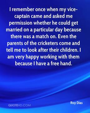 Roy Dias  - I remember once when my vice-captain came and asked me permission whether he could get married on a particular day because there was a match on. Even the parents of the cricketers come and tell me to look after their children. I am very happy working with them because I have a free hand.