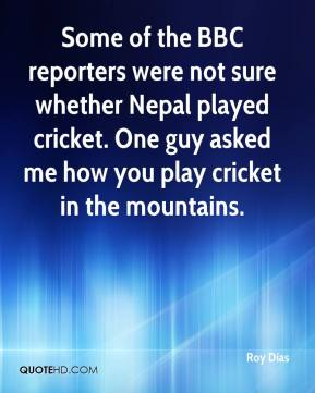 Roy Dias  - Some of the BBC reporters were not sure whether Nepal played cricket. One guy asked me how you play cricket in the mountains.