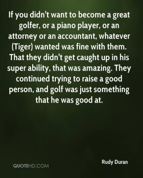 Rudy Duran  - If you didn't want to become a great golfer, or a piano player, or an attorney or an accountant, whatever (Tiger) wanted was fine with them. That they didn't get caught up in his super ability, that was amazing. They continued trying to raise a good person, and golf was just something that he was good at.