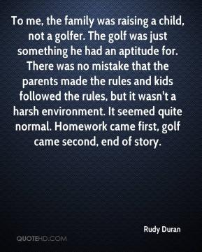 Rudy Duran  - To me, the family was raising a child, not a golfer. The golf was just something he had an aptitude for. There was no mistake that the parents made the rules and kids followed the rules, but it wasn't a harsh environment. It seemed quite normal. Homework came first, golf came second, end of story.