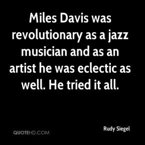 Rudy Siegel  - Miles Davis was revolutionary as a jazz musician and as an artist he was eclectic as well. He tried it all.